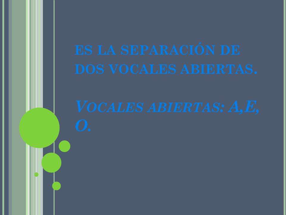 es la separación de dos vocales abiertas. Vocales abiertas: A,E, O.