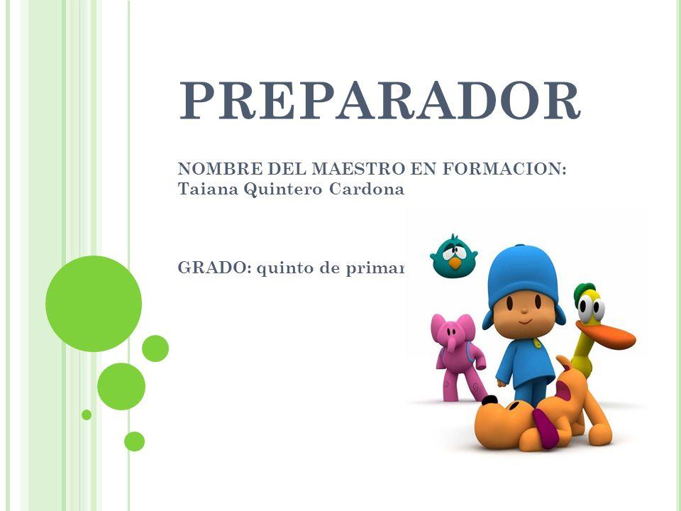 PREPARADOR NOMBRE DEL MAESTRO EN FORMACION: Taiana Quintero Cardona