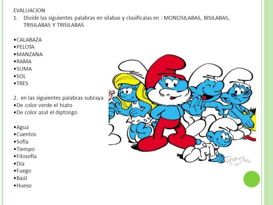 EVALUACION Divide las siguientes palabras en silabas y clasifícalas en : MONOSILABAS, BISILABAS, TRISILABAS Y TRISILABAS.