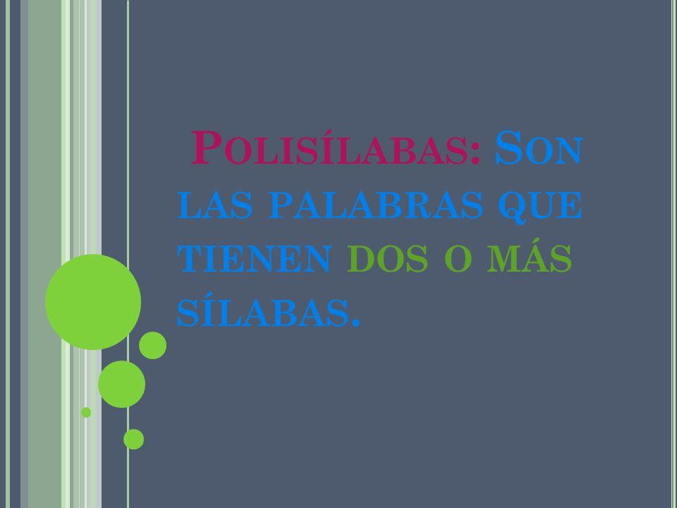 Polisílabas: Son las palabras que tienen dos o más sílabas.