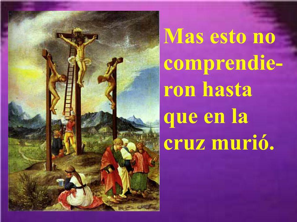 Mas esto no comprendie-ron hasta que en la cruz murió.