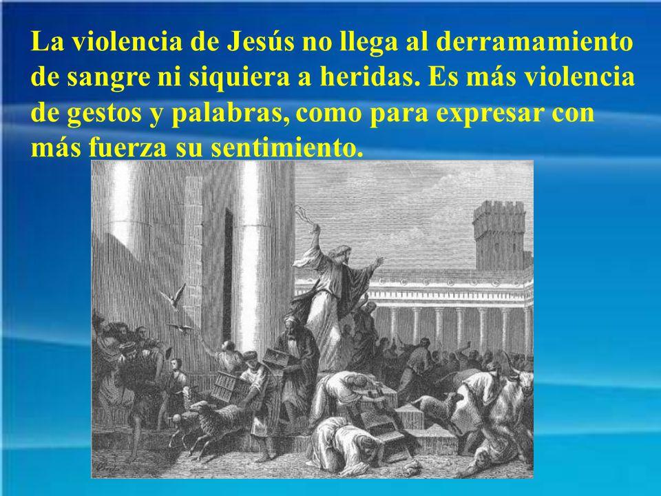 La violencia de Jesús no llega al derramamiento de sangre ni siquiera a heridas.