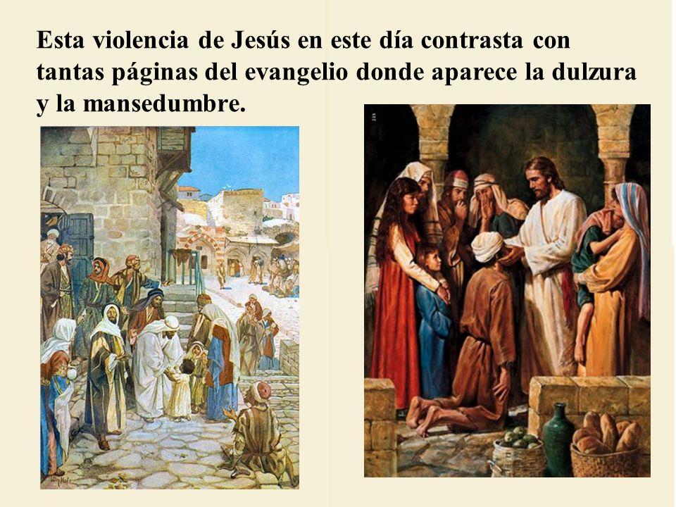 Esta violencia de Jesús en este día contrasta con tantas páginas del evangelio donde aparece la dulzura y la mansedumbre.