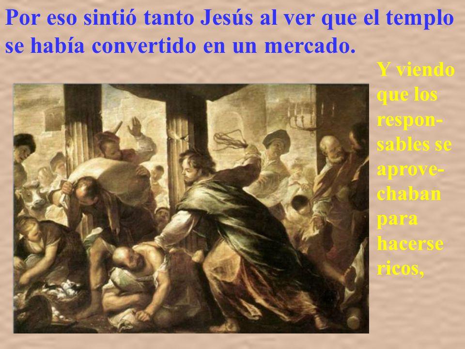 Por eso sintió tanto Jesús al ver que el templo se había convertido en un mercado.