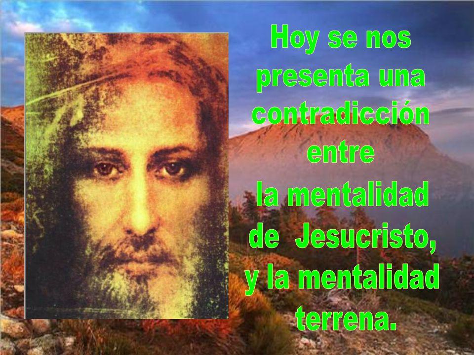 Hoy se nos presenta una contradicción entre la mentalidad de Jesucristo, y la mentalidad terrena.