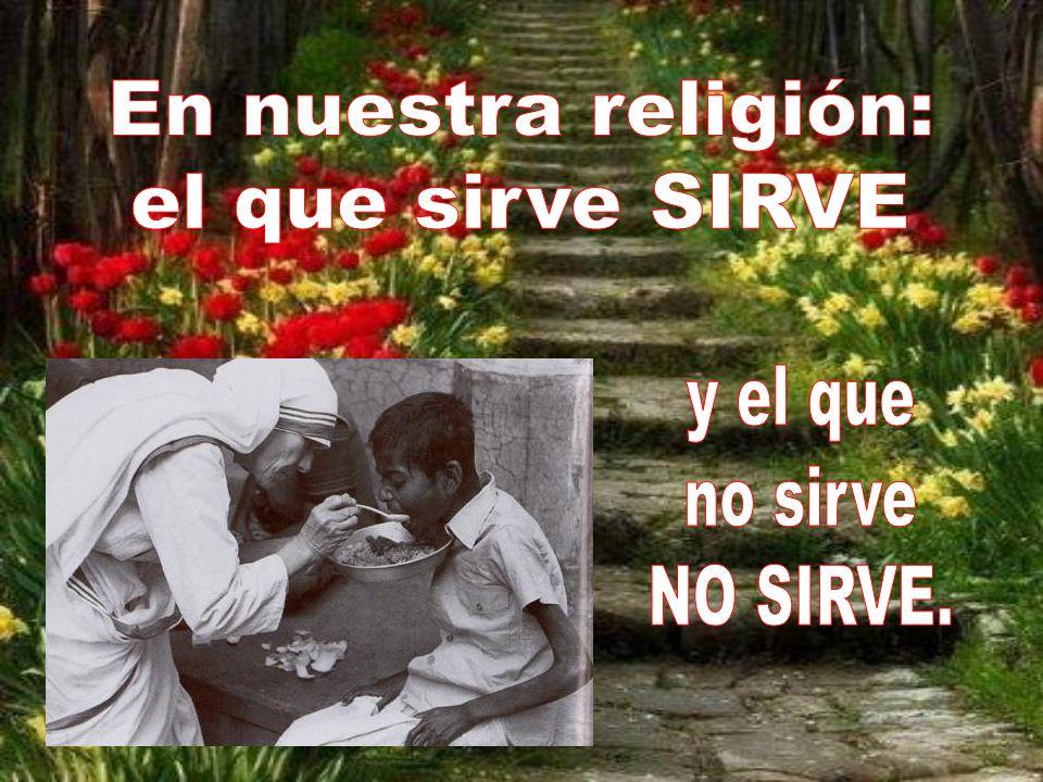 En nuestra religión: el que sirve SIRVE y el que no sirve NO SIRVE.