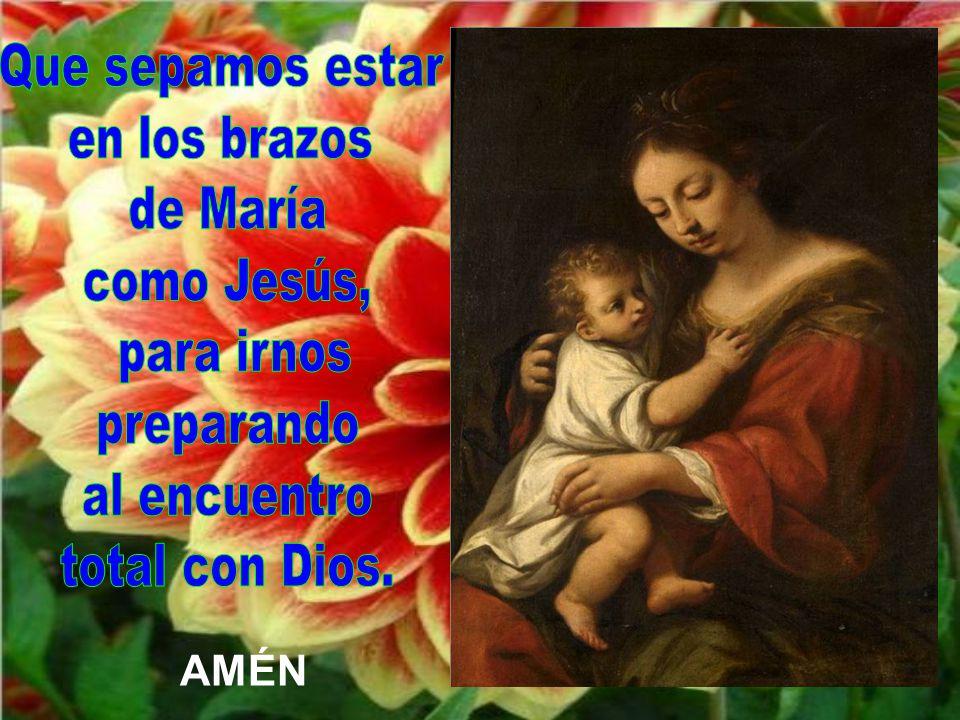 Que sepamos estar en los brazos de María como Jesús, para irnos