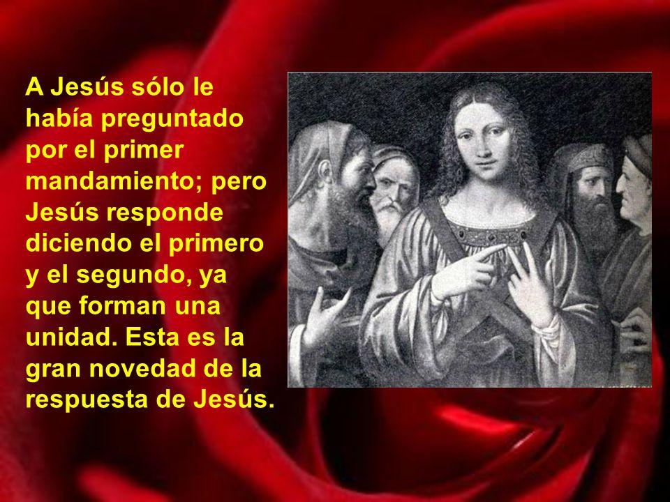 A Jesús sólo le había preguntado por el primer mandamiento; pero Jesús responde diciendo el primero y el segundo, ya que forman una unidad.