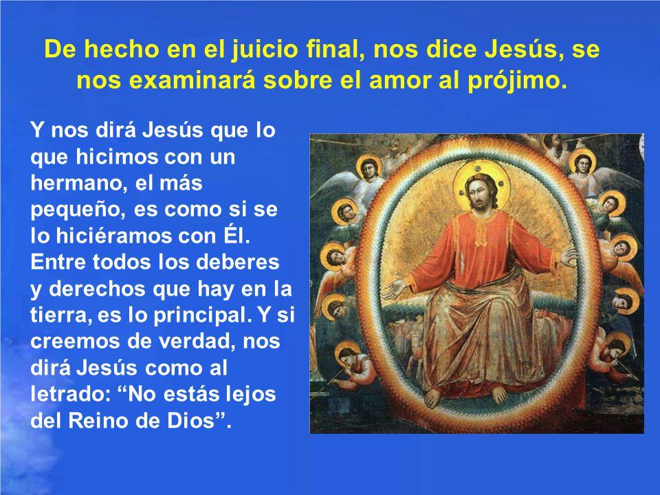 De hecho en el juicio final, nos dice Jesús, se nos examinará sobre el amor al prójimo.