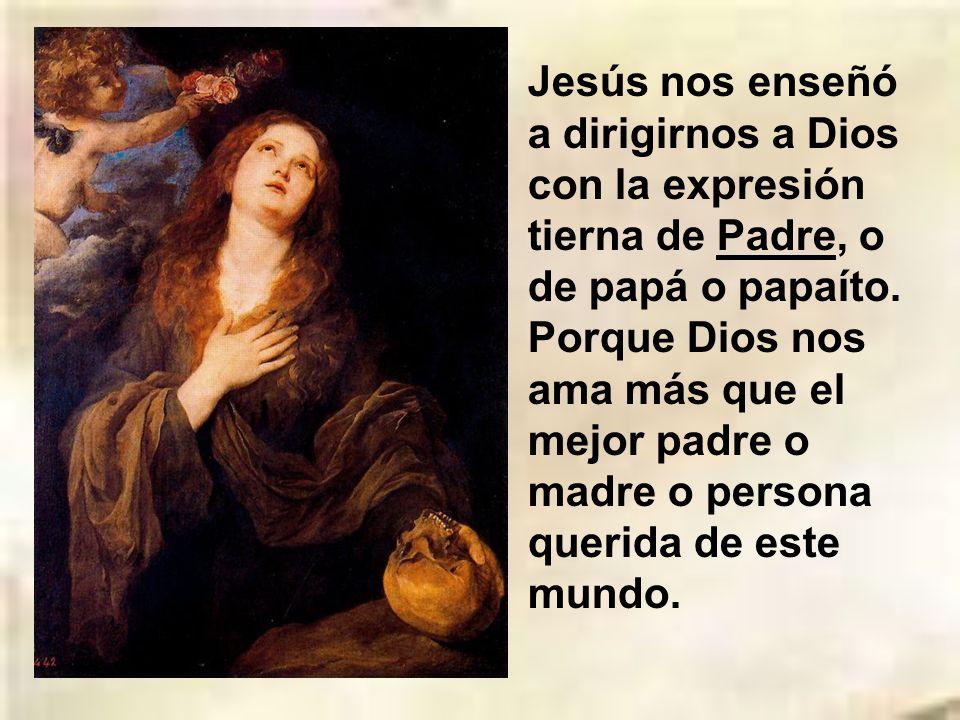 Jesús nos enseñó a dirigirnos a Dios con la expresión tierna de Padre, o de papá o papaíto.
