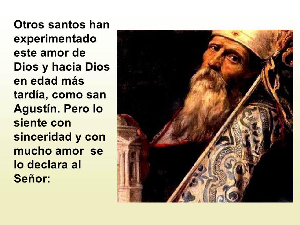 Otros santos han experimentado este amor de Dios y hacia Dios en edad más tardía, como san Agustín.