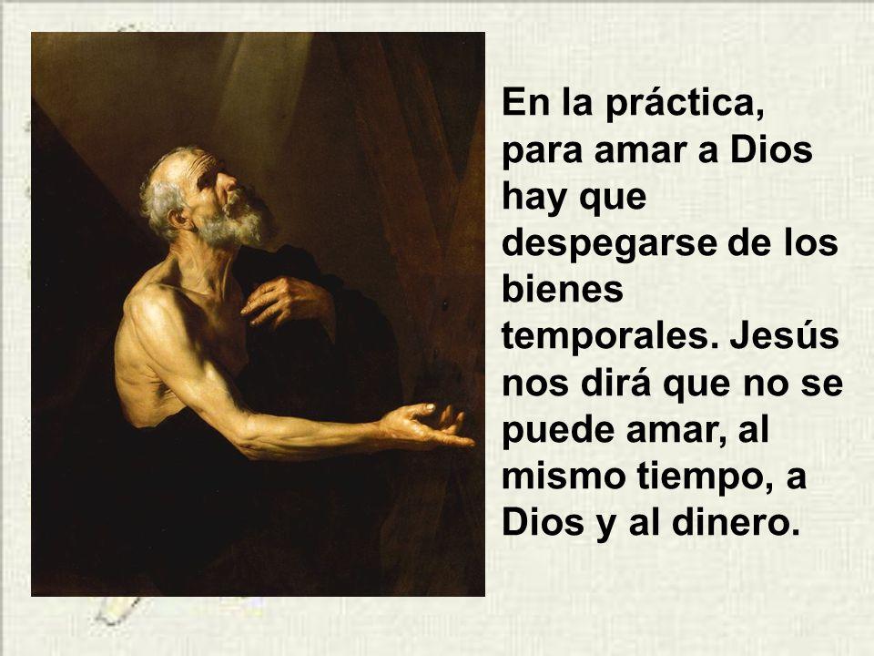 En la práctica, para amar a Dios hay que despegarse de los bienes temporales.