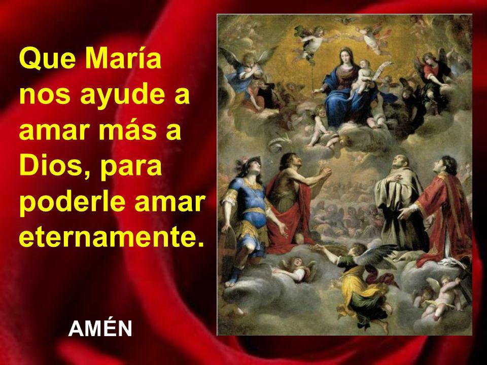 Que María nos ayude a amar más a Dios, para poderle amar eternamente.