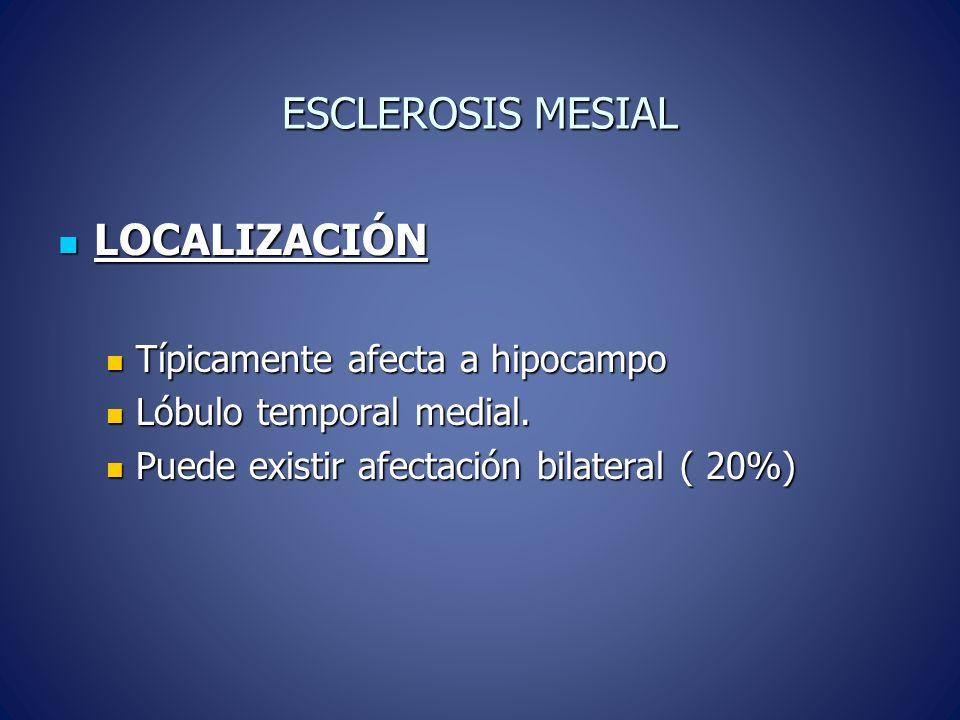 ESCLEROSIS MESIAL LOCALIZACIÓN Típicamente afecta a hipocampo