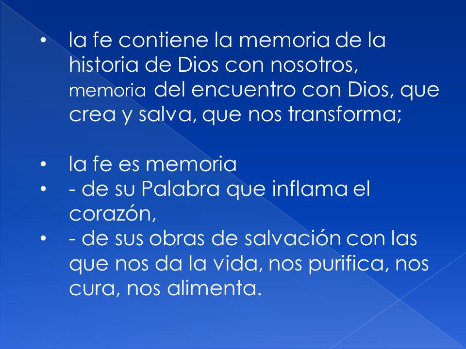 la fe contiene la memoria de la historia de Dios con nosotros, memoria del encuentro con Dios, que crea y salva, que nos transforma;