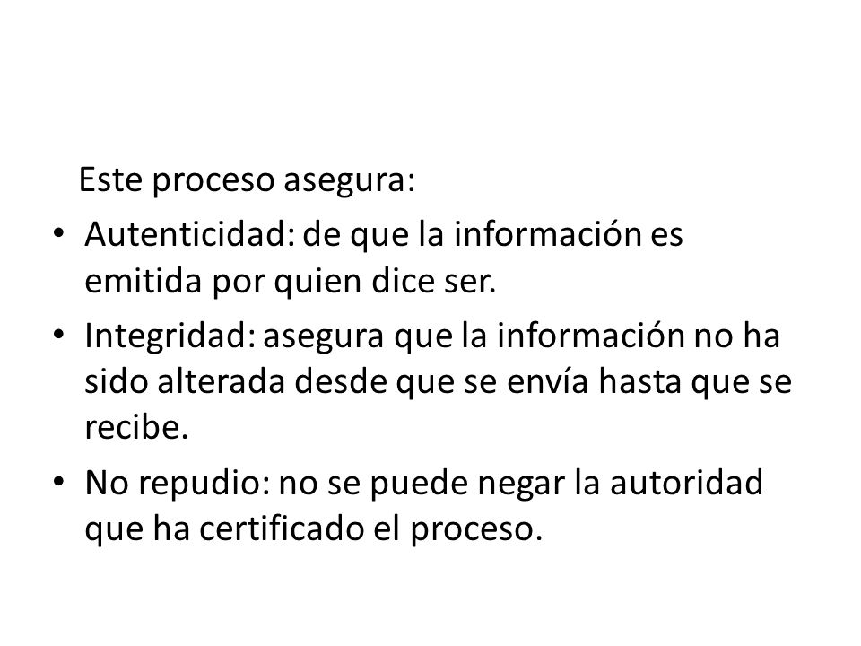 Este proceso asegura: Autenticidad: de que la información es emitida por quien dice ser.
