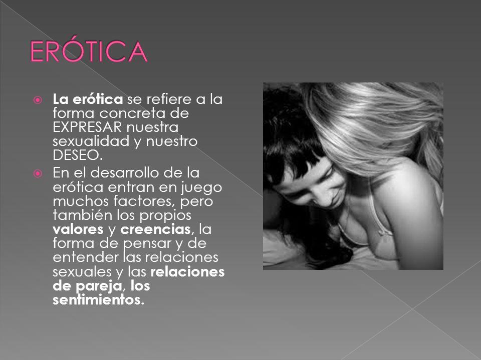 ERÓTICA La erótica se refiere a la forma concreta de EXPRESAR nuestra sexualidad y nuestro DESEO.