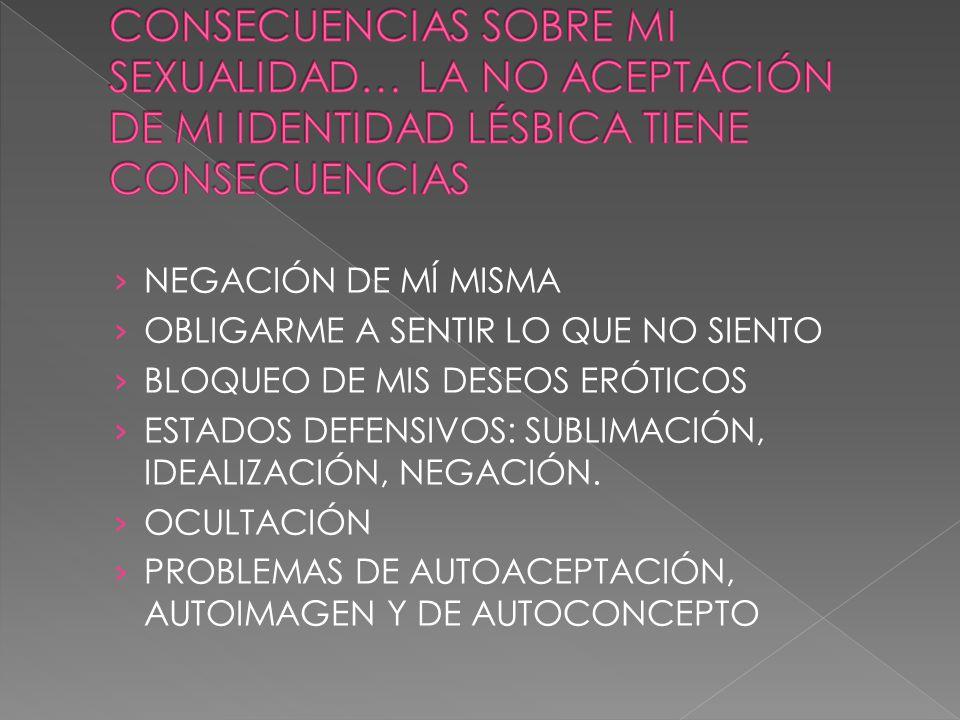 CONSECUENCIAS SOBRE MI SEXUALIDAD… LA NO ACEPTACIÓN DE MI IDENTIDAD LÉSBICA TIENE CONSECUENCIAS