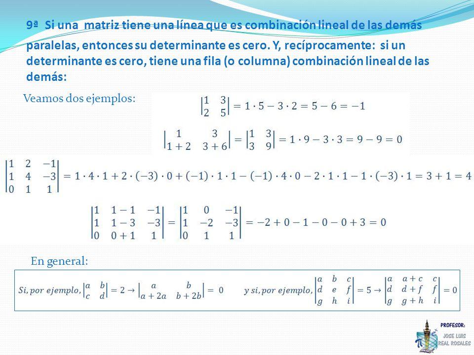 9ª Si una matriz tiene una línea que es combinación lineal de las demás paralelas, entonces su determinante es cero. Y, recíprocamente: si un determinante es cero, tiene una fila (o columna) combinación lineal de las demás: