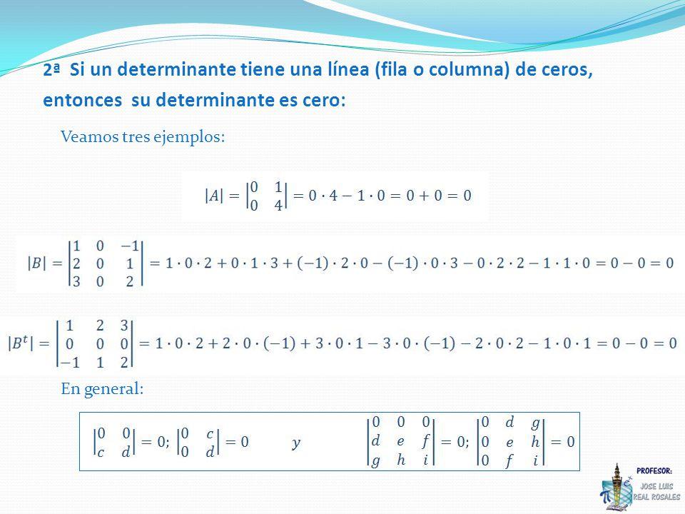 Veamos tres ejemplos: 2ª Si un determinante tiene una línea (fila o columna) de ceros, entonces su determinante es cero: