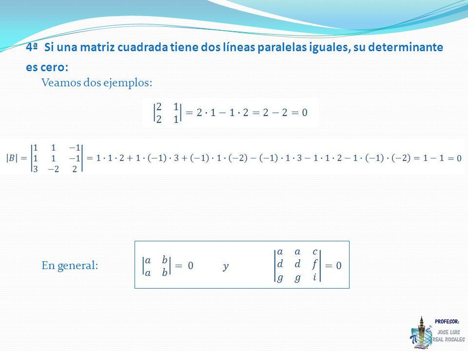 Veamos dos ejemplos: 4ª Si una matriz cuadrada tiene dos líneas paralelas iguales, su determinante es cero: