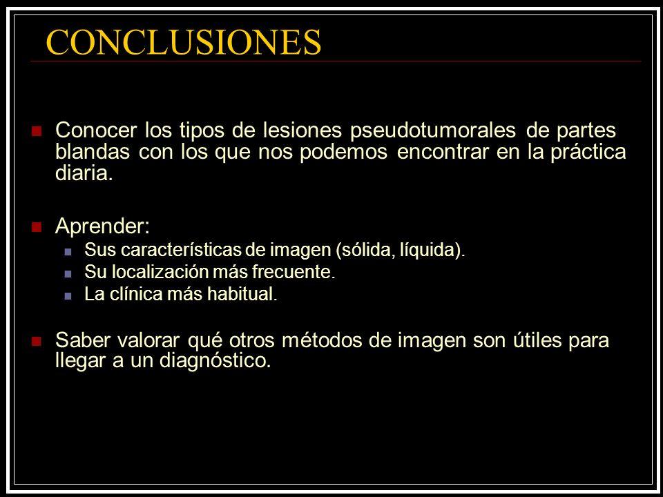 CONCLUSIONES Conocer los tipos de lesiones pseudotumorales de partes blandas con los que nos podemos encontrar en la práctica diaria.
