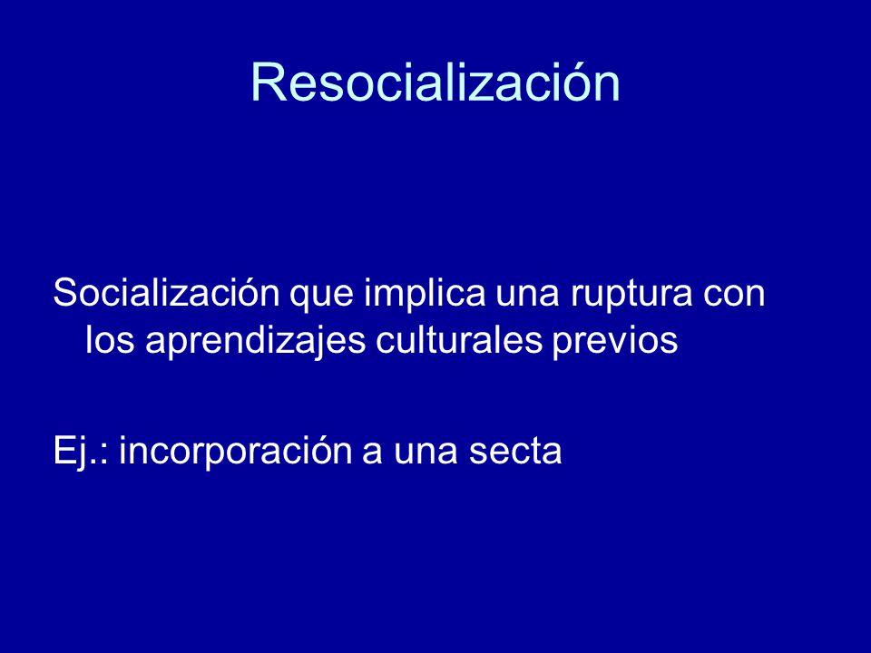 Resocialización Socialización que implica una ruptura con los aprendizajes culturales previos.