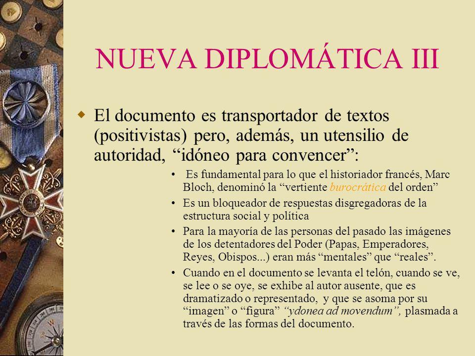 NUEVA DIPLOMÁTICA III El documento es transportador de textos (positivistas) pero, además, un utensilio de autoridad, idóneo para convencer :