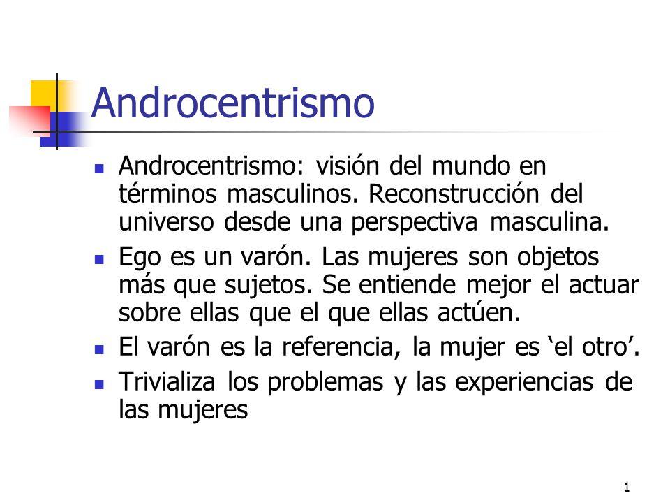 Androcentrismo Androcentrismo: visión del mundo en términos masculinos. Reconstrucción del universo desde una perspectiva masculina.