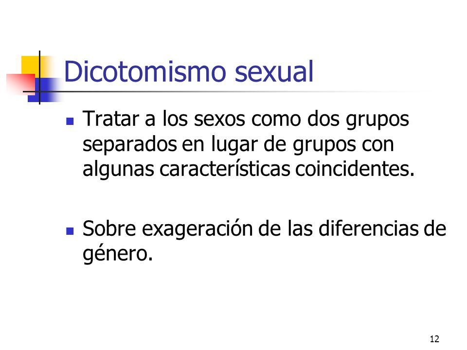 Dicotomismo sexual Tratar a los sexos como dos grupos separados en lugar de grupos con algunas características coincidentes.