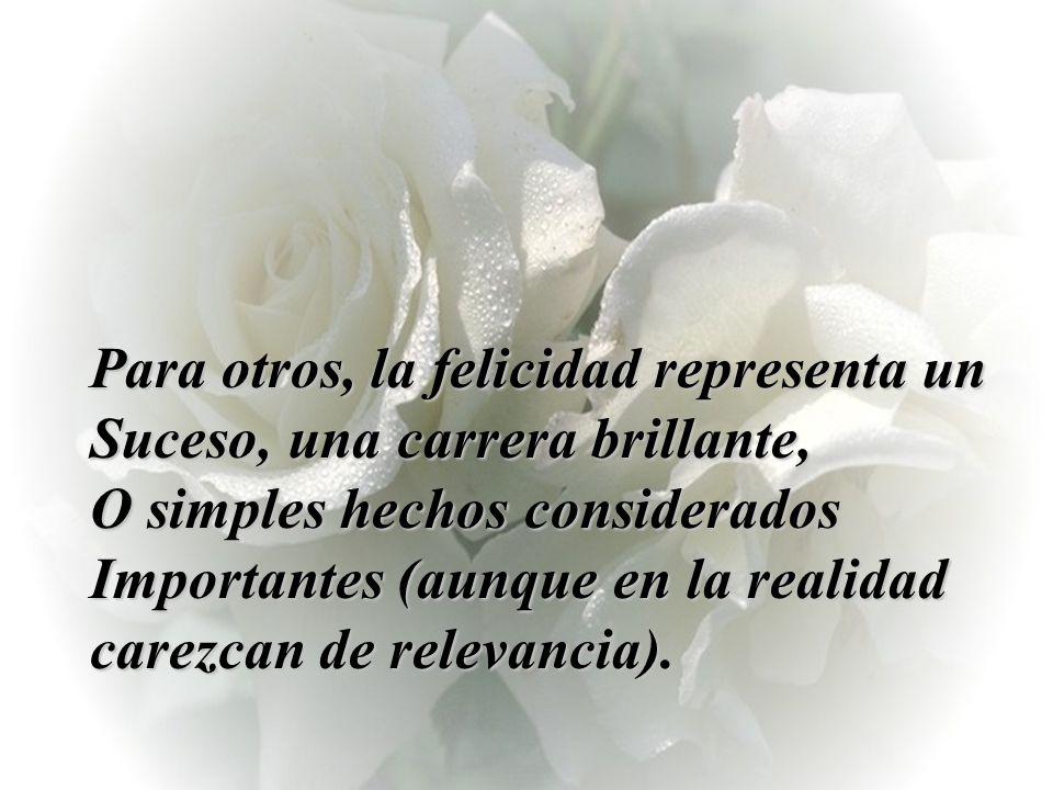 Para otros, la felicidad representa un Suceso, una carrera brillante, O simples hechos considerados Importantes (aunque en la realidad carezcan de relevancia).
