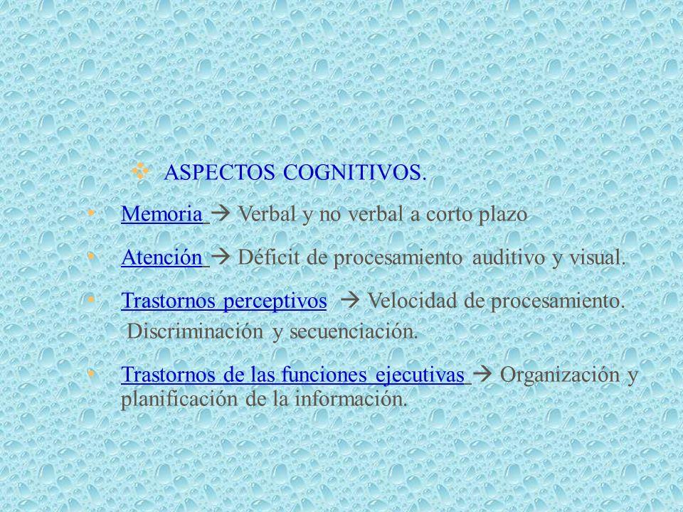 ASPECTOS COGNITIVOS. Memoria  Verbal y no verbal a corto plazo. Atención  Déficit de procesamiento auditivo y visual.