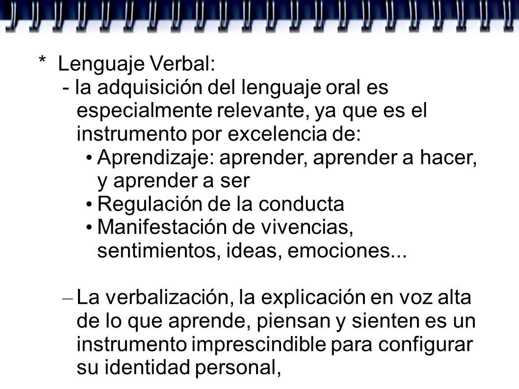 * Lenguaje Verbal:- la adquisición del lenguaje oral es especialmente relevante, ya que es el instrumento por excelencia de: