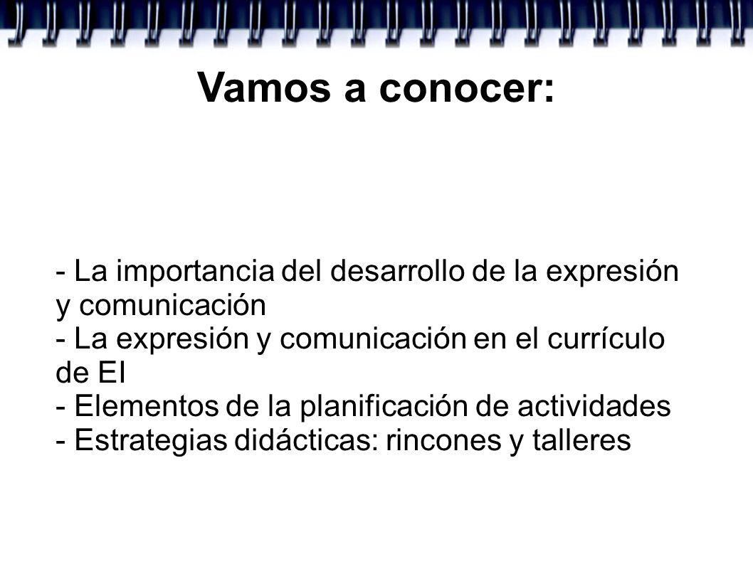 Vamos a conocer:- La importancia del desarrollo de la expresión y comunicación. - La expresión y comunicación en el currículo de EI.