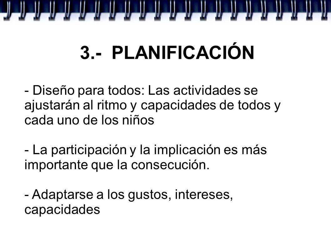3.- PLANIFICACIÓN- Diseño para todos: Las actividades se ajustarán al ritmo y capacidades de todos y cada uno de los niños.