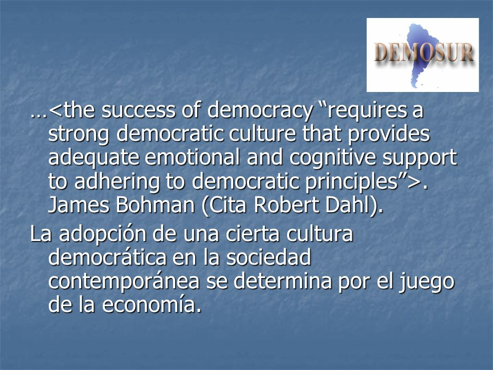 …<the success of democracy requires a strong democratic culture that provides adequate emotional and cognitive support to adhering to democratic principles >. James Bohman (Cita Robert Dahl).