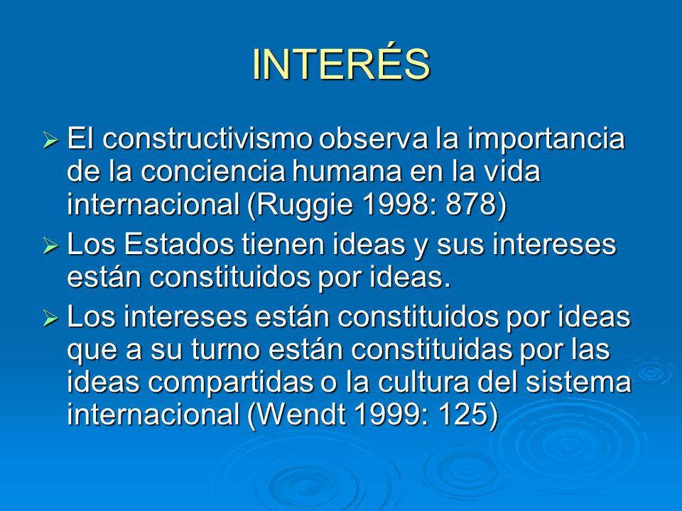 INTERÉSEl constructivismo observa la importancia de la conciencia humana en la vida internacional (Ruggie 1998: 878)