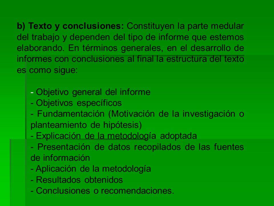 b) Texto y conclusiones: Constituyen la parte medular del trabajo y dependen del tipo de informe que estemos elaborando. En términos generales, en el desarrollo de informes con conclusiones al final la estructura del texto es como sigue: