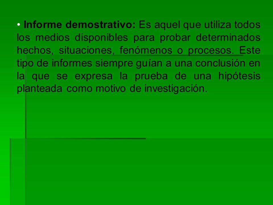 • Informe demostrativo: Es aquel que utiliza todos los medios disponibles para probar determinados hechos, situaciones, fenómenos o procesos.
