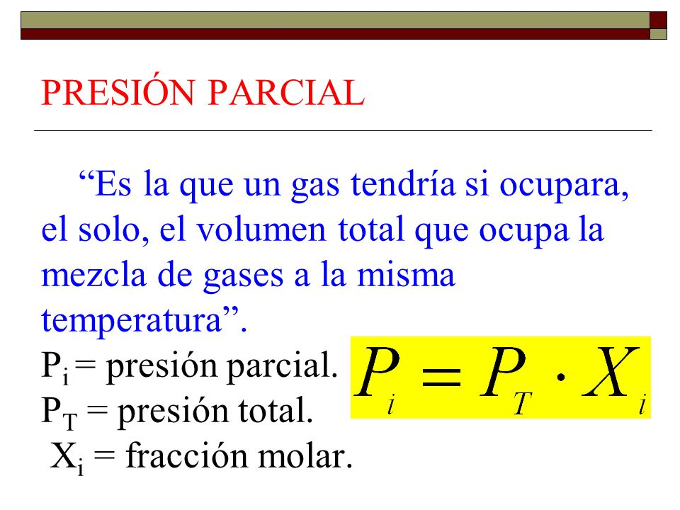 PRESIÓN PARCIAL Es la que un gas tendría si ocupara, el solo, el volumen total que ocupa la mezcla de gases a la misma temperatura .