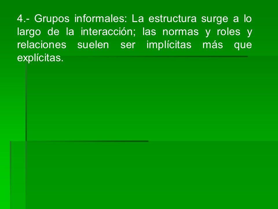 4.- Grupos informales: La estructura surge a lo largo de la interacción; las normas y roles y relaciones suelen ser implícitas más que explícitas.