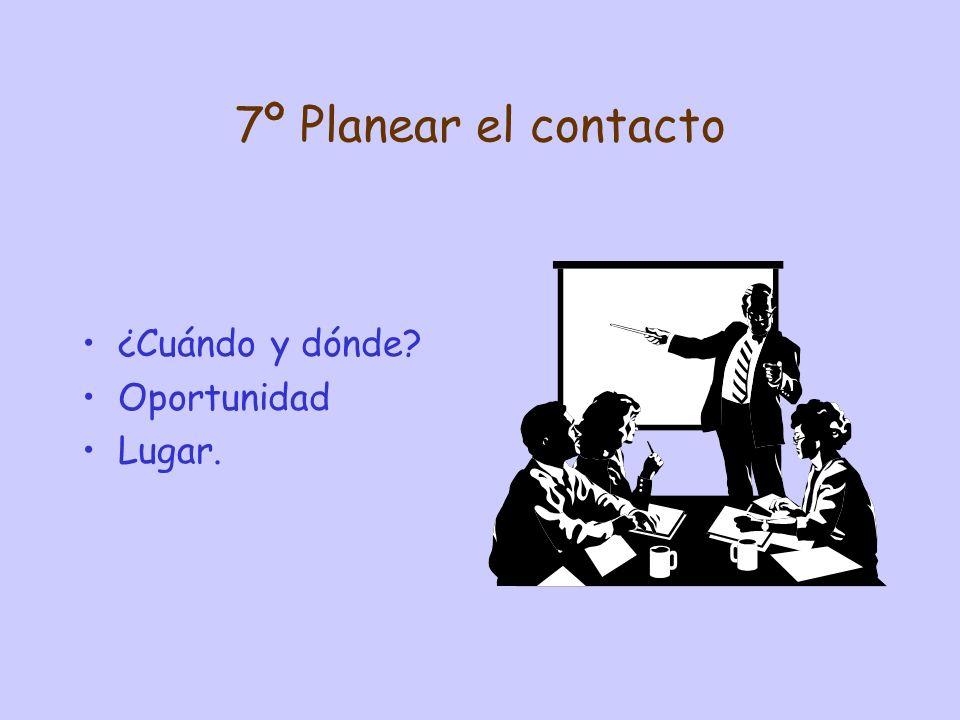 7º Planear el contacto ¿Cuándo y dónde Oportunidad Lugar.