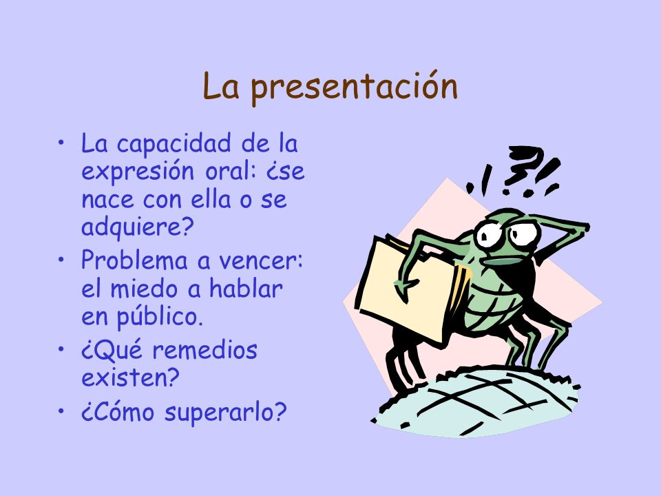 La presentación La capacidad de la expresión oral: ¿se nace con ella o se adquiere Problema a vencer: el miedo a hablar en público.