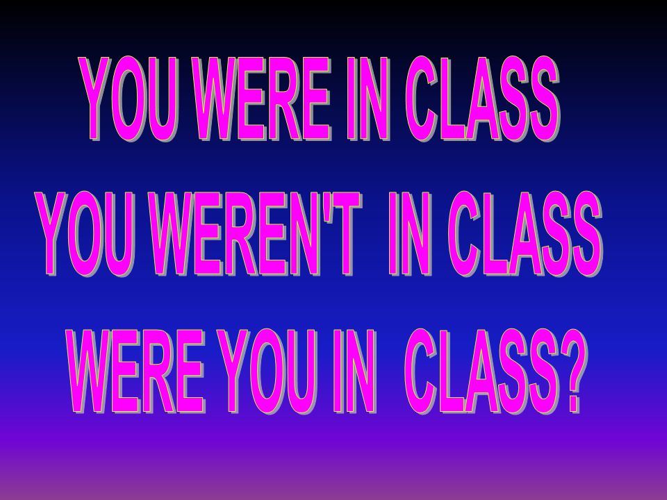YOU WERE IN CLASS YOU WEREN T IN CLASS WERE YOU IN CLASS
