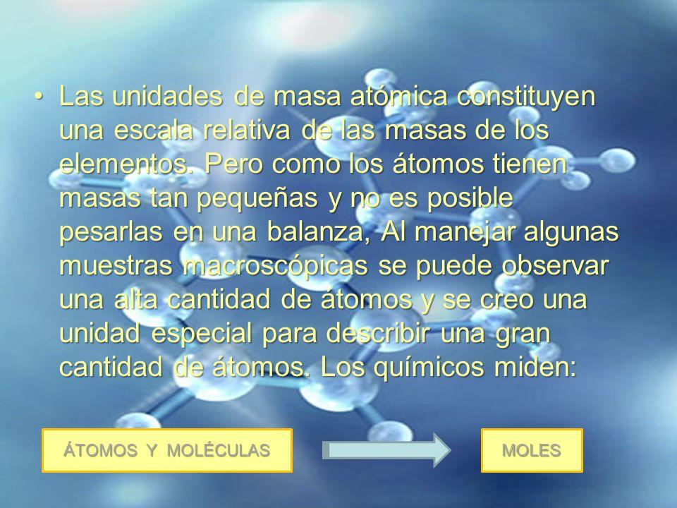 Las unidades de masa atómica constituyen una escala relativa de las masas de los elementos. Pero como los átomos tienen masas tan pequeñas y no es posible pesarlas en una balanza, Al manejar algunas muestras macroscópicas se puede observar una alta cantidad de átomos y se creo una unidad especial para describir una gran cantidad de átomos. Los químicos miden: