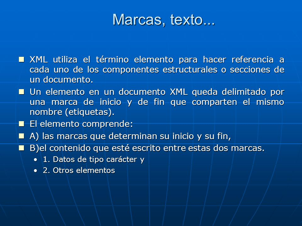 Marcas, texto... XML utiliza el término elemento para hacer referencia a cada uno de los componentes estructurales o secciones de un documento.