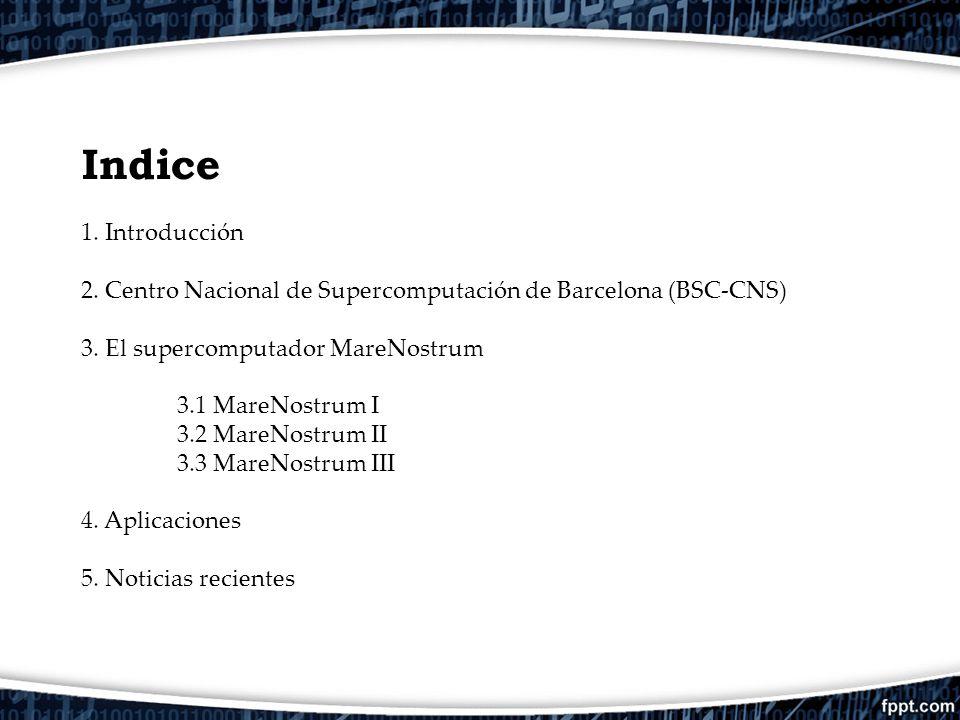 Indice 1. Introducción. 2. Centro Nacional de Supercomputación de Barcelona (BSC-CNS) 3. El supercomputador MareNostrum.