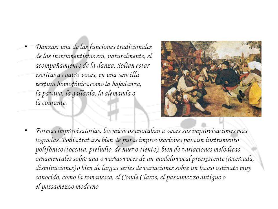 Danzas: una de las funciones tradicionales de los instrumentistas era, naturalmente, el acompañamiento de la danza. Solían estar escritas a cuatro voces, en una sencilla textura homofónica como la bajadanza, la pavana, la gallarda, la alemanda o la courante.