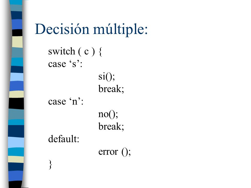 Decisión múltiple: switch ( c ) { case 's': si(); break; case 'n':