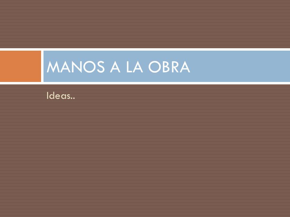MANOS A LA OBRA Ideas..
